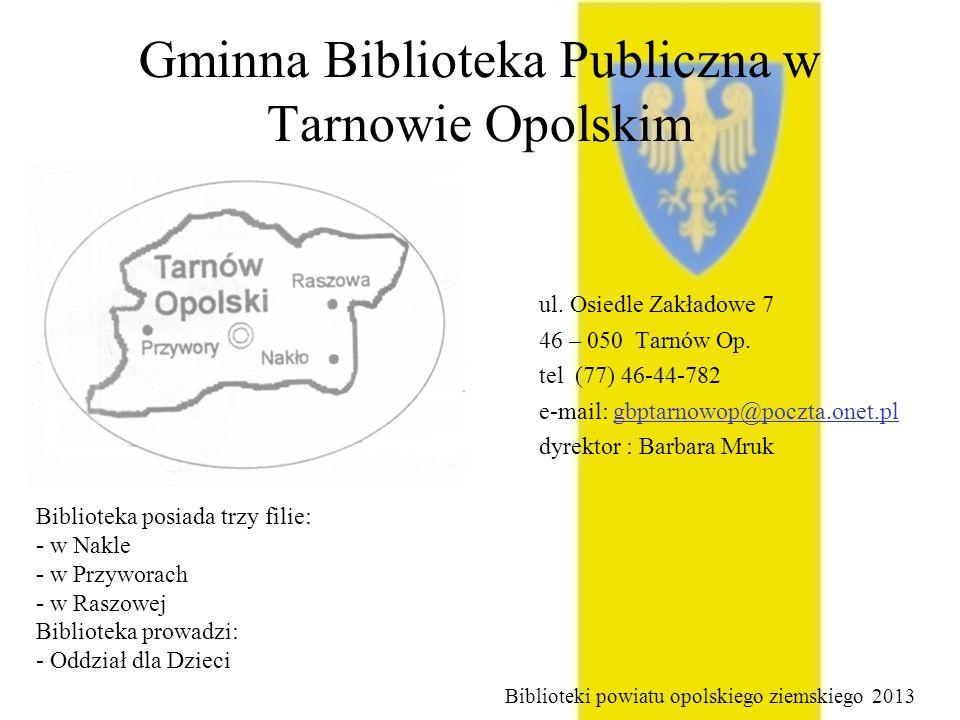Gminna Biblioteka Publiczna w Tarnowie Opolskim ul. Osiedle Zakładowe 7 46 – 050 Tarnów Op. tel (77) 46-44-782 e-mail: gbptarnowop@poczta.onet.pl dyre