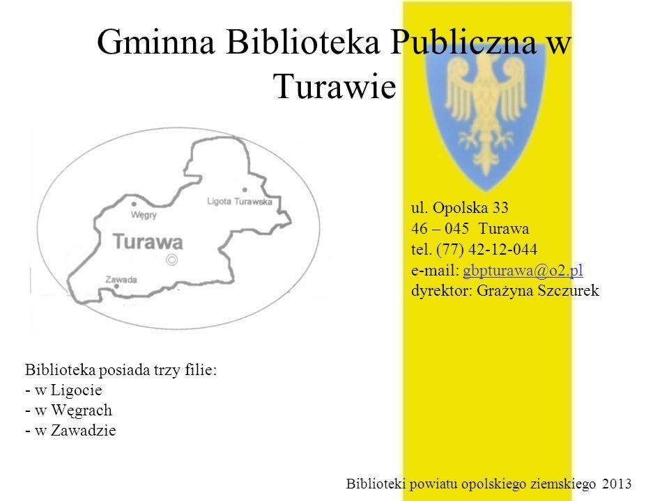 Gminna Biblioteka Publiczna w Turawie ul. Opolska 33 46 – 045 Turawa tel. (77) 42-12-044 e-mail: gbpturawa@o2.pl dyrektor: Grażyna Szczurek Biblioteki