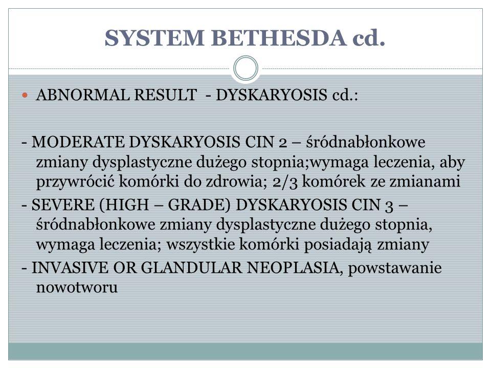 SYSTEM BETHESDA cd. ABNORMAL RESULT - DYSKARYOSIS cd.: - MODERATE DYSKARYOSIS CIN 2 – śródnabłonkowe zmiany dysplastyczne dużego stopnia;wymaga leczen