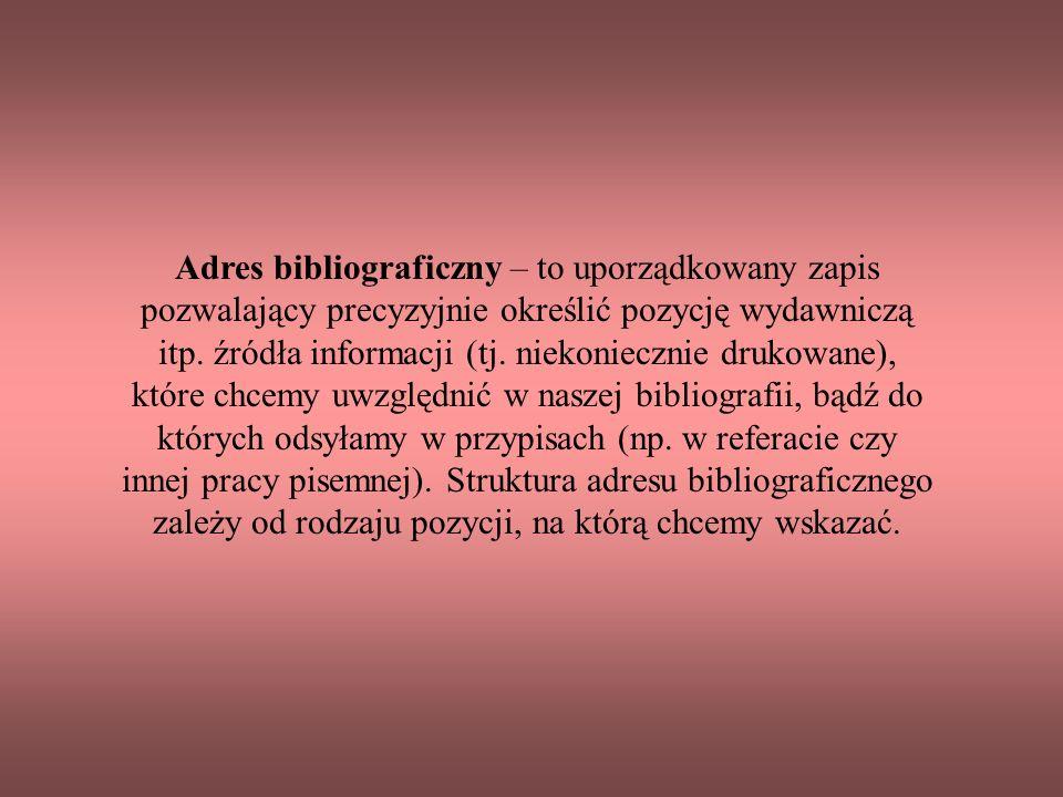 Adres bibliograficzny – to uporządkowany zapis pozwalający precyzyjnie określić pozycję wydawniczą itp.