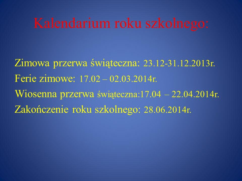 Kalendarium roku szkolnego: Zimowa przerwa świąteczna: 23.12-31.12.2013r. Ferie zimowe: 17.02 – 02.03.2014r. Wiosenna przerwa świąteczna:17.04 – 22.04