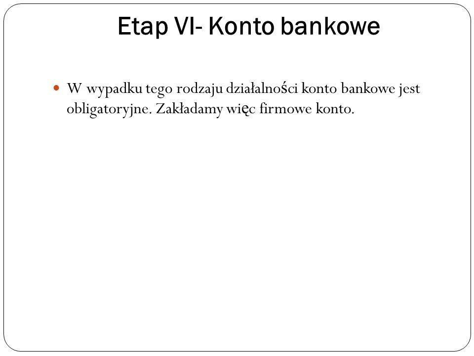 Etap VI- Konto bankowe W wypadku tego rodzaju działalno ś ci konto bankowe jest obligatoryjne.