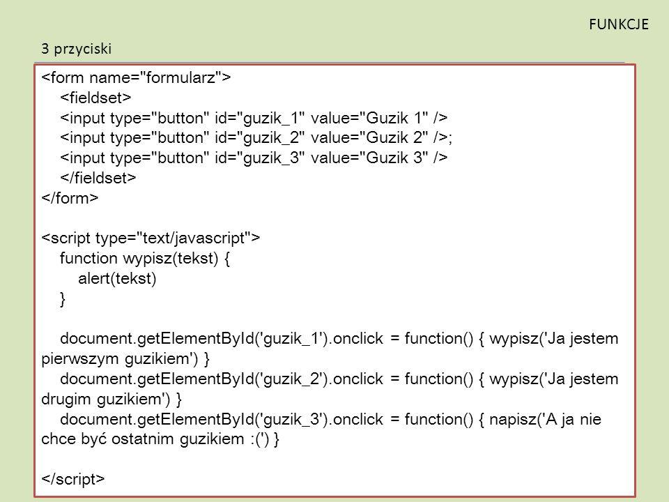 ; function wypisz(tekst) { alert(tekst) } document.getElementById('guzik_1').onclick = function() { wypisz('Ja jestem pierwszym guzikiem') } document.