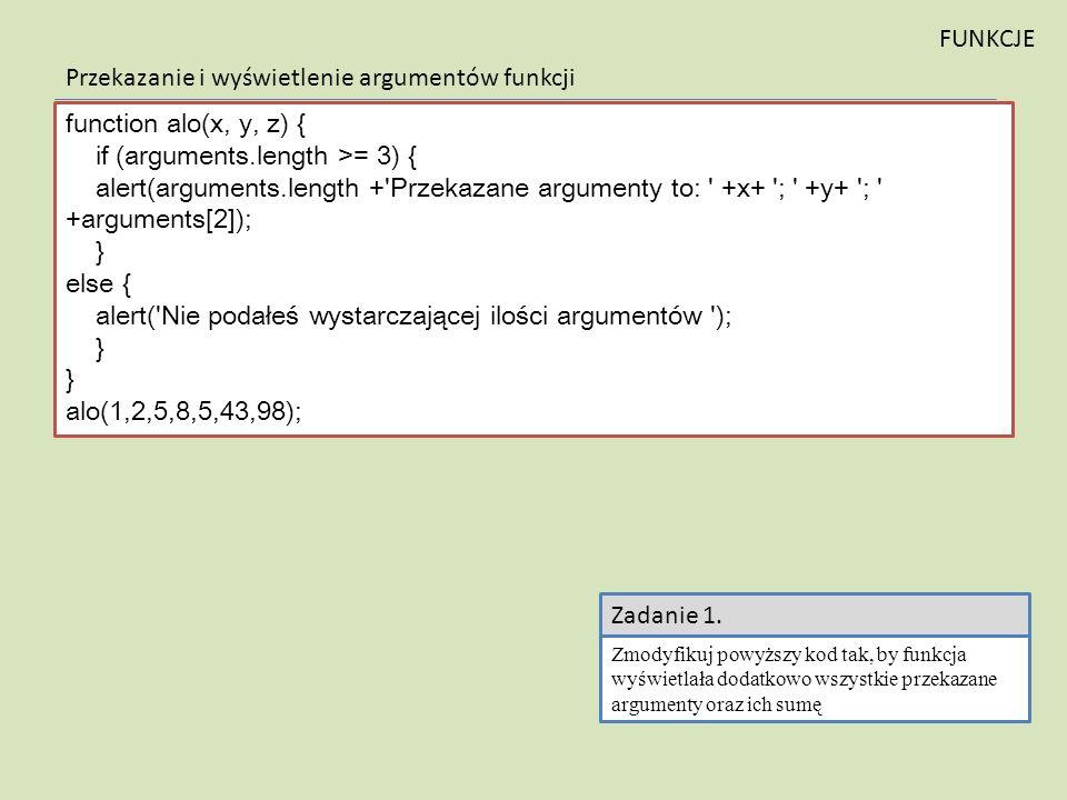 function alo(x, y, z) { if (arguments.length >= 3) { alert(arguments.length +'Przekazane argumenty to: ' +x+ '; ' +y+ '; ' +arguments[2]); } else { al