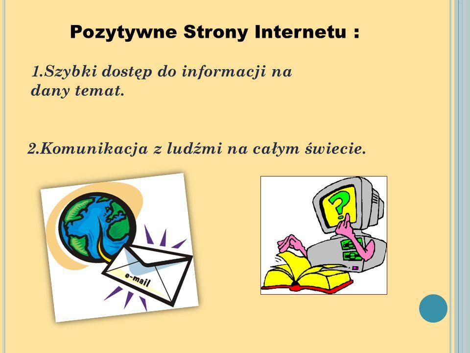 Pozytywne Strony Internetu : 1.Szybki dostęp do informacji na dany temat. 2.Komunikacja z ludźmi na całym świecie.