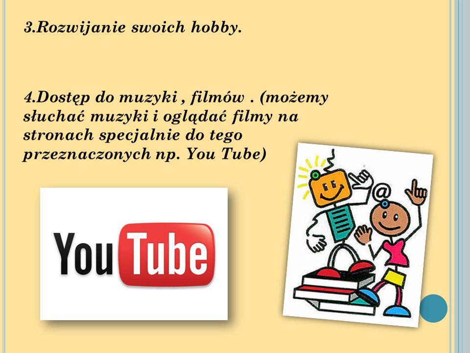 3.Rozwijanie swoich hobby. 4.Dostęp do muzyki, filmów. (możemy słuchać muzyki i oglądać filmy na stronach specjalnie do tego przeznaczonych np. You Tu