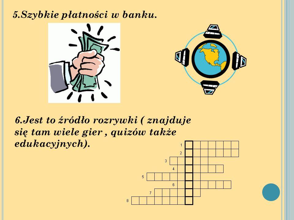 5.Szybkie płatności w banku. 6.Jest to źródło rozrywki ( znajduje się tam wiele gier, quizów także edukacyjnych).