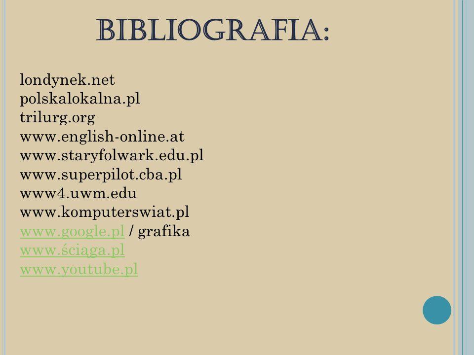 BIBLIOGRAFIA: londynek.net polskalokalna.pl trilurg.org www.english-online.at www.staryfolwark.edu.pl www.superpilot.cba.pl www4.uwm.edu www.komputers