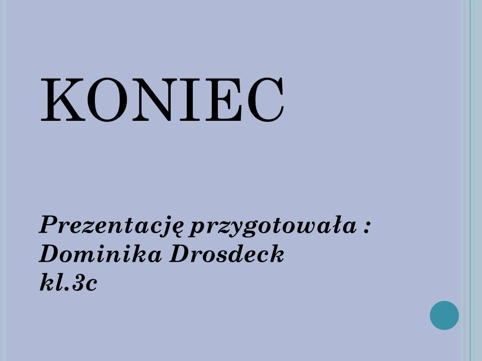 KONIEC Prezentację przygotowała : Dominika Drosdeck kl.3c