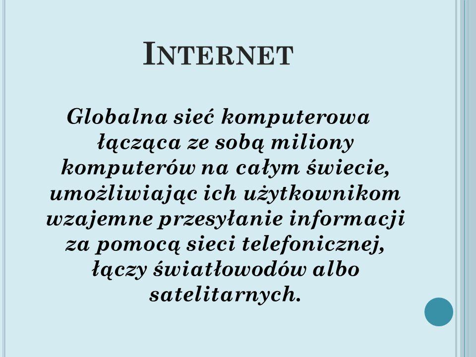 I NTERNET Globalna sieć komputerowa łącząca ze sobą miliony komputerów na całym świecie, umożliwiając ich użytkownikom wzajemne przesyłanie informacji