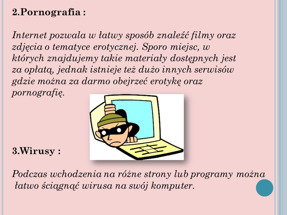 2.Pornografia : Internet pozwala w łatwy sposób znaleźć filmy oraz zdjęcia o tematyce erotycznej. Sporo miejsc, w których znajdujemy takie materiały d
