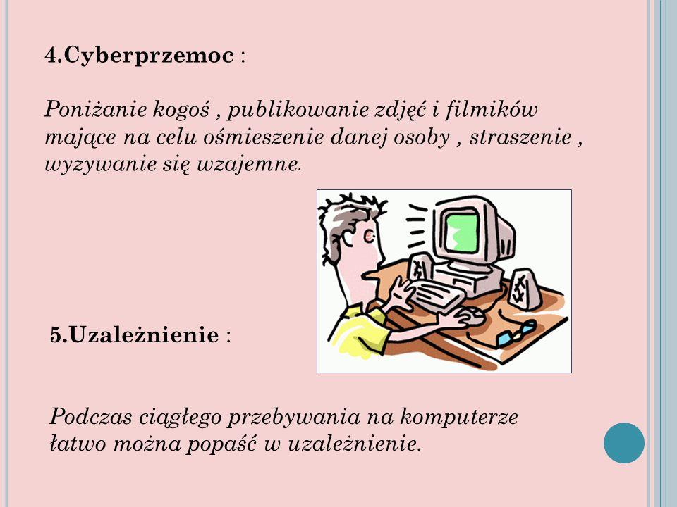 4.Cyberprzemoc : Poniżanie kogoś, publikowanie zdjęć i filmików mające na celu ośmieszenie danej osoby, straszenie, wyzywanie się wzajemne. 5.Uzależni