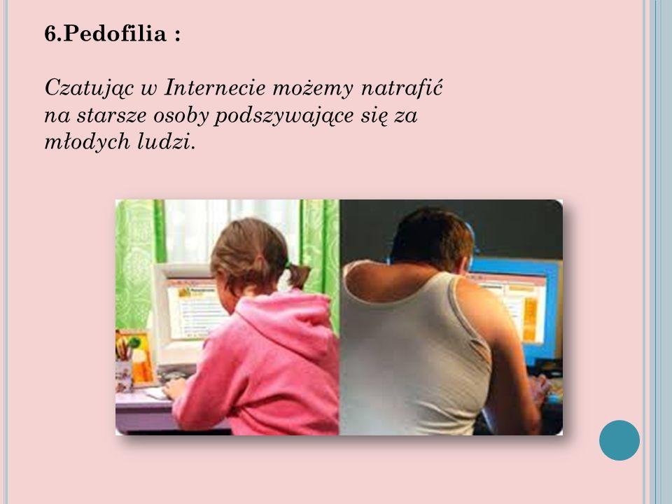 6.Pedofilia : Czatując w Internecie możemy natrafić na starsze osoby podszywające się za młodych ludzi.