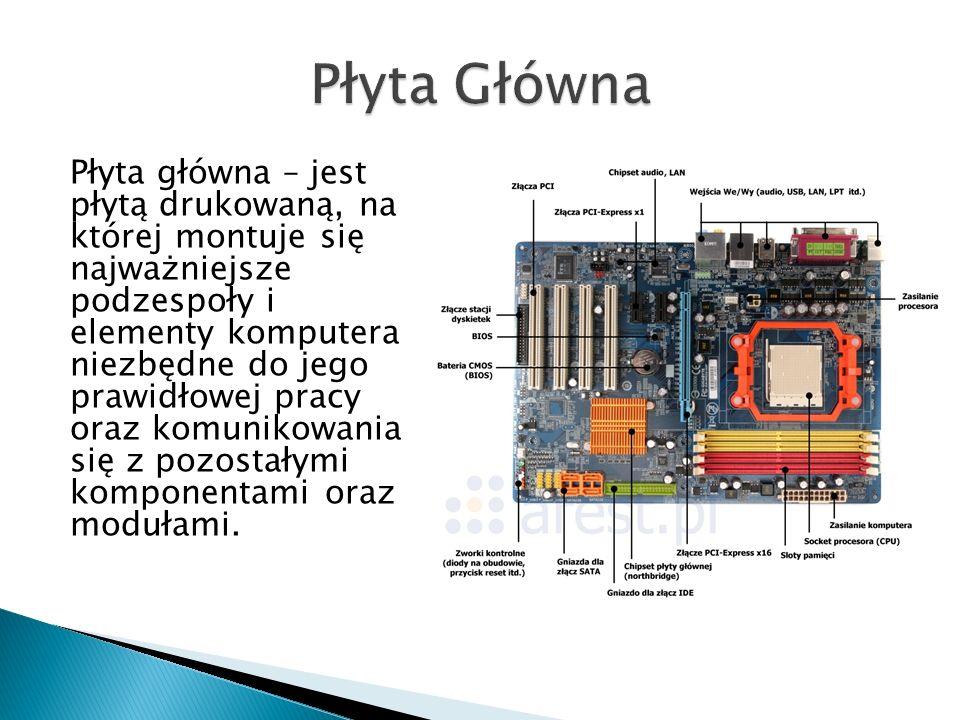 Płyta główna – jest płytą drukowaną, na której montuje się najważniejsze podzespoły i elementy komputera niezbędne do jego prawidłowej pracy oraz komunikowania się z pozostałymi komponentami oraz modułami.