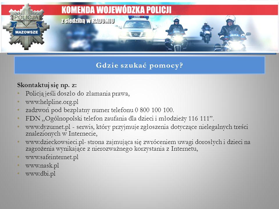 Gdzie szukać pomocy? Skontaktuj się np. z: Policją jeśli doszło do złamania prawa, www.helpline.org.pl zadzwoń pod bezpłatny numer telefonu 0 800 100