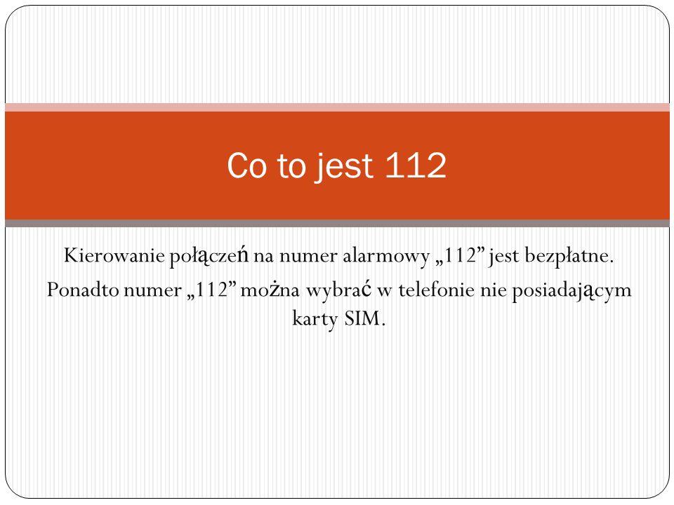 Kierowanie poł ą cze ń na numer alarmowy 112 jest bezpłatne. Ponadto numer 112 mo ż na wybra ć w telefonie nie posiadaj ą cym karty SIM. Co to jest 11