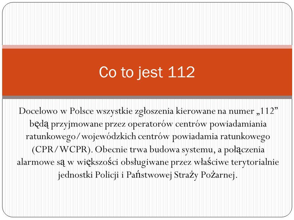Docelowo w Polsce wszystkie zgłoszenia kierowane na numer 112 b ę d ą przyjmowane przez operatorów centrów powiadamiania ratunkowego/wojewódzkich cent