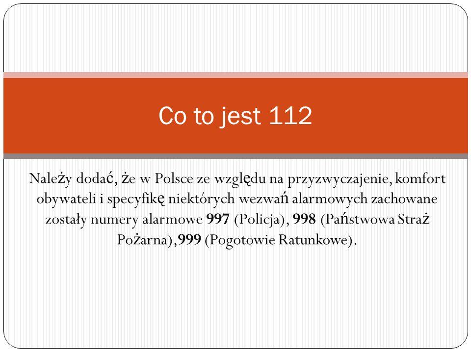 Nale ż y doda ć, ż e w Polsce ze wzgl ę du na przyzwyczajenie, komfort obywateli i specyfik ę niektórych wezwa ń alarmowych zachowane zostały numery a