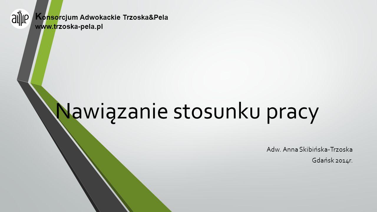 Nawiązanie stosunku pracy Adw. Anna Skibińska-Trzoska Gdańsk 2014r. K onsorcjum Adwokackie Trzoska&Pela www.trzoska-pela.pl