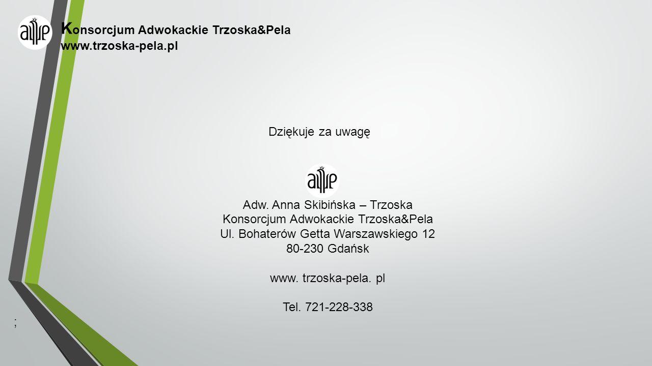 K onsorcjum Adwokackie Trzoska&Pela www.trzoska-pela.pl Dziękuje za uwagę Adw. Anna Skibińska – Trzoska Konsorcjum Adwokackie Trzoska&Pela Ul. Bohater