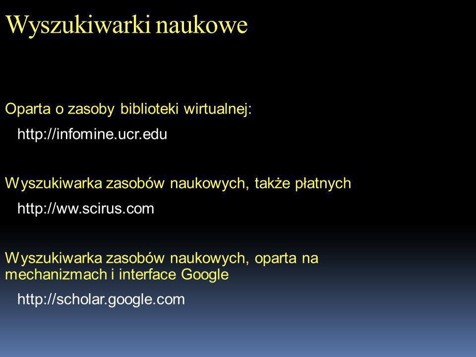 Wyszukiwarki naukowe Oparta o zasoby biblioteki wirtualnej: http://infomine.ucr.edu Wyszukiwarka zasobów naukowych, także płatnych http://ww.scirus.co