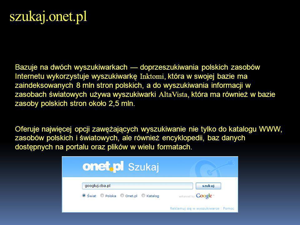 szukaj.onet.pl Bazuje na dwóch wyszukiwarkach doprzeszukiwania polskich zasobów Internetu wykorzystuje wyszukiwarkę Inktomi, która w swojej bazie ma z
