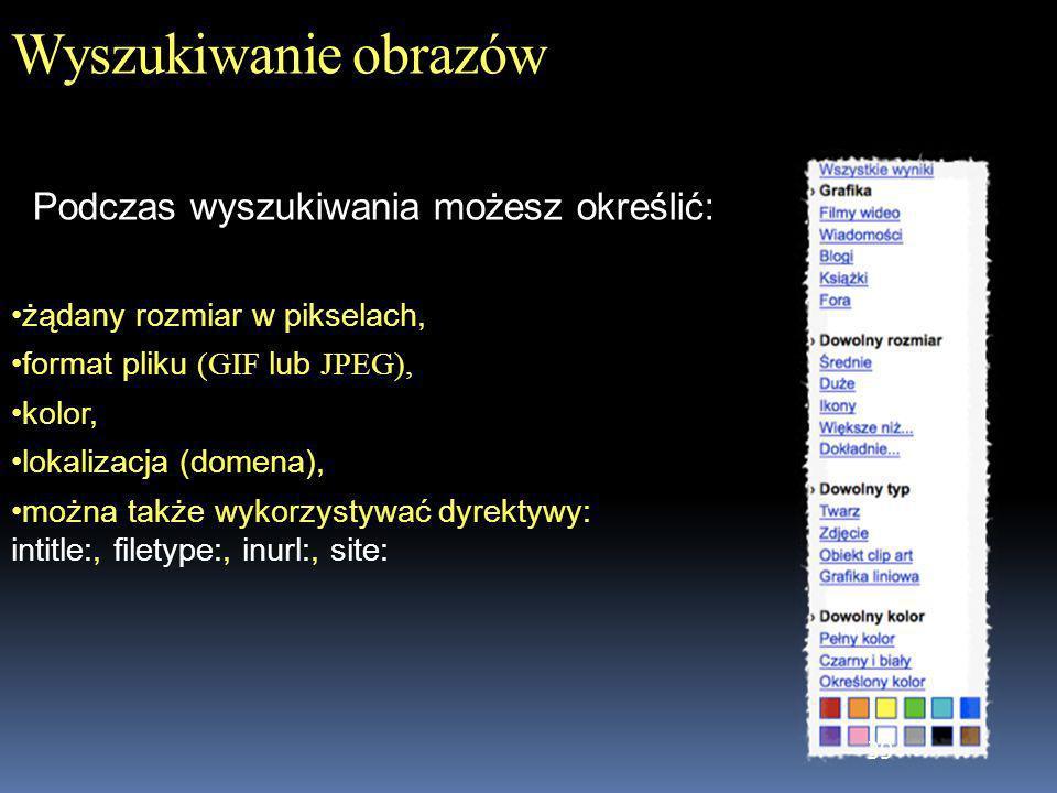 39 Wyszukiwanie obrazów żądany rozmiar w pikselach, format pliku (GIF lub JPEG), kolor, lokalizacja (domena), można także wykorzystywać dyrektywy: int