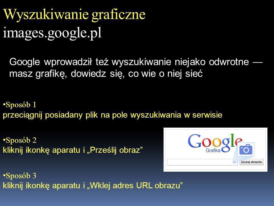 Wyszukiwanie graficzne images.google.pl Sposób 1 przeciągnij posiadany plik na pole wyszukiwania w serwisie Sposób 2 kliknij ikonkę aparatu i Prześlij