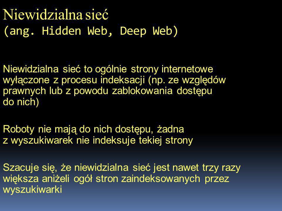 Niewidzialna sieć (ang. Hidden Web, Deep Web) Niewidzialna sieć to ogólnie strony internetowe wyłączone z procesu indeksacji (np. ze względów prawnych