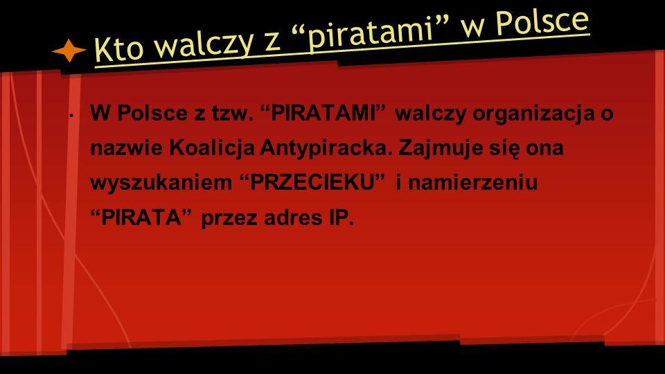 Kto walczy z piratami w Polsce W Polsce z tzw. PIRATAMI walczy organizacja o nazwie Koalicja Antypiracka. Zajmuje się ona wyszukaniem PRZECIEKU i nami