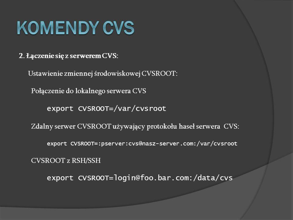 2. Łączenie się z serwerem CVS: Ustawienie zmiennej środowiskowej CVSROOT: Połączenie do lokalnego serwera CVS export CVSROOT=/var/cvsroot Zdalny serw