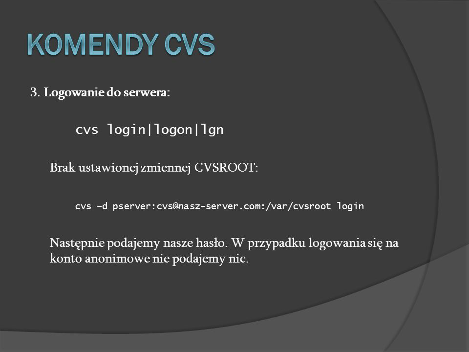 3. Logowanie do serwera: cvs login|logon|lgn Brak ustawionej zmiennej CVSROOT: cvs –d pserver:cvs@nasz-server.com:/var/cvsroot login Następnie podajem