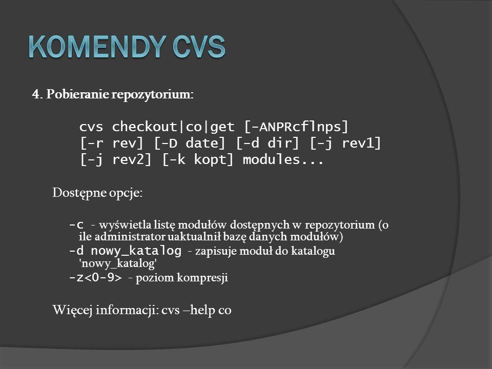 4. Pobieranie repozytorium: cvs checkout|co|get [-ANPRcflnps] [-r rev] [-D date] [-d dir] [-j rev1] [-j rev2] [-k kopt] modules... Dostępne opcje: -c