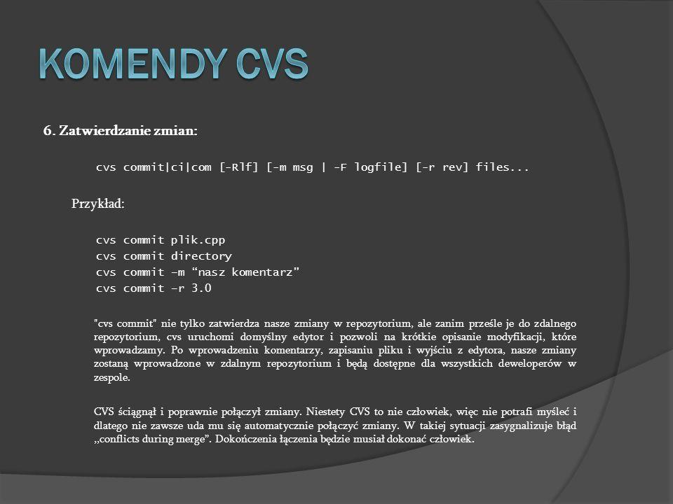 6. Zatwierdzanie zmian: cvs commit|ci|com [-Rlf] [-m msg | -F logfile] [-r rev] files... Przykład: cvs commit plik.cpp cvs commit directory cvs commit