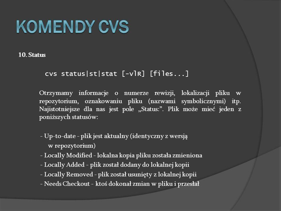 10. Status cvs status|st|stat [-vlR] [files...] Otrzymamy informacje o numerze rewizji, lokalizacji pliku w repozytorium, oznakowaniu pliku (nazwami s