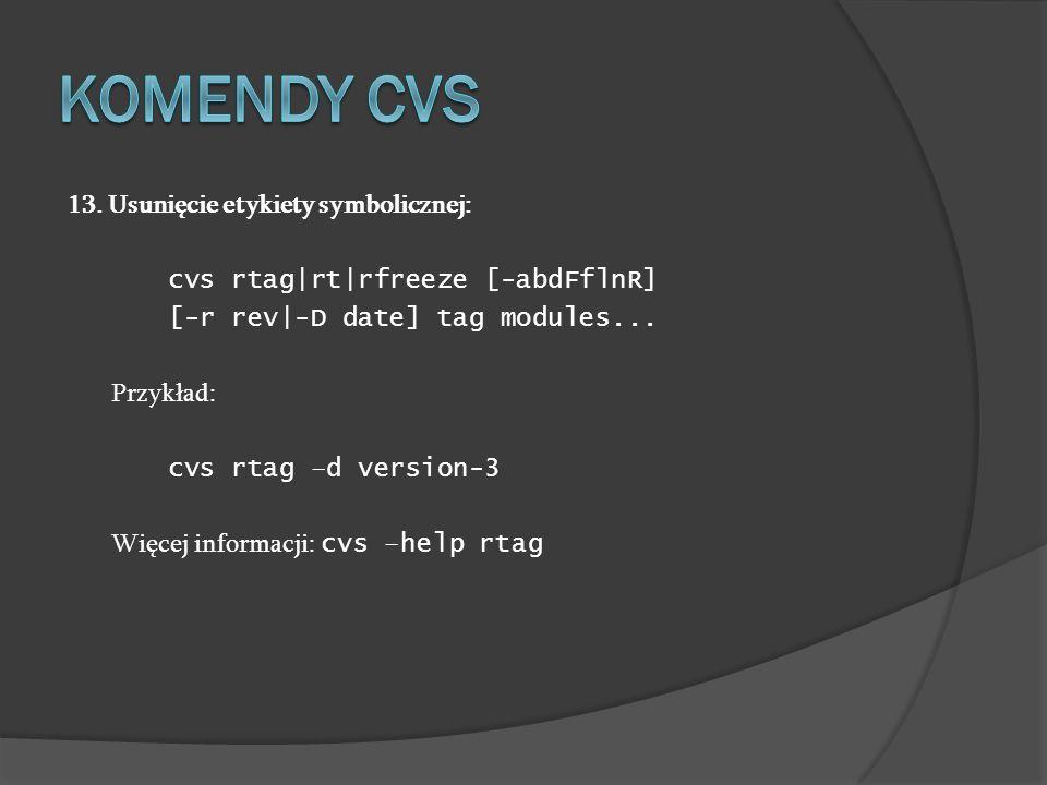 13. Usunięcie etykiety symbolicznej: cvs rtag|rt|rfreeze [-abdFflnR] [-r rev|-D date] tag modules... Przykład: cvs rtag –d version-3 Więcej informacji