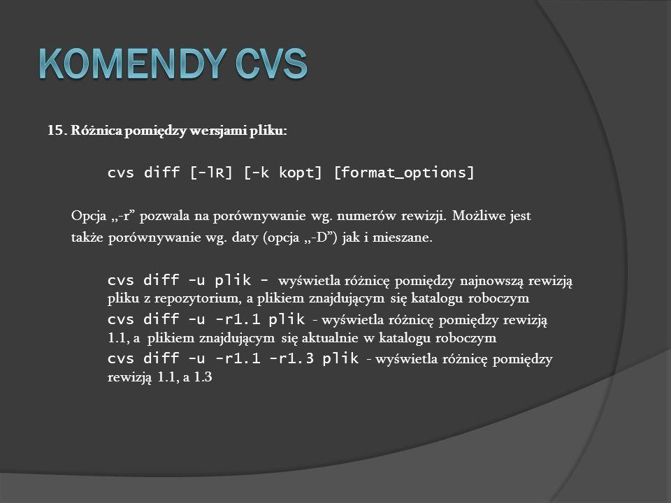 15. Różnica pomiędzy wersjami pliku: cvs diff [-lR] [-k kopt] [format_options] Opcja,,-r pozwala na porównywanie wg. numerów rewizji. Możliwe jest tak
