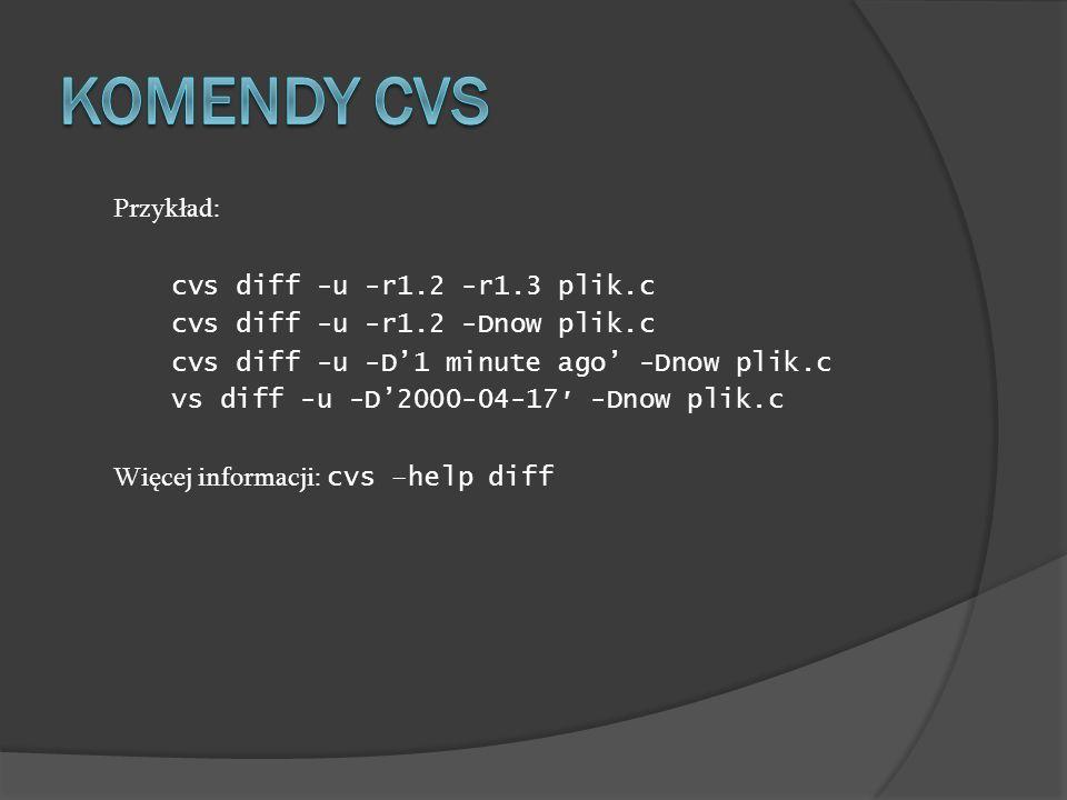 Przykład: cvs diff -u -r1.2 -r1.3 plik.c cvs diff -u -r1.2 -Dnow plik.c cvs diff -u -D1 minute ago -Dnow plik.c vs diff -u -D2000-04-17 -Dnow plik.c W