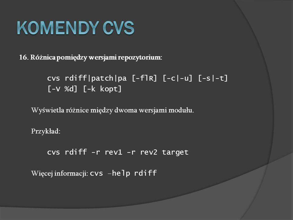 16. Różnica pomiędzy wersjami repozytorium: cvs rdiff|patch|pa [-flR] [-c|-u] [-s|-t] [-V %d] [-k kopt] Wyświetla różnice między dwoma wersjami modułu