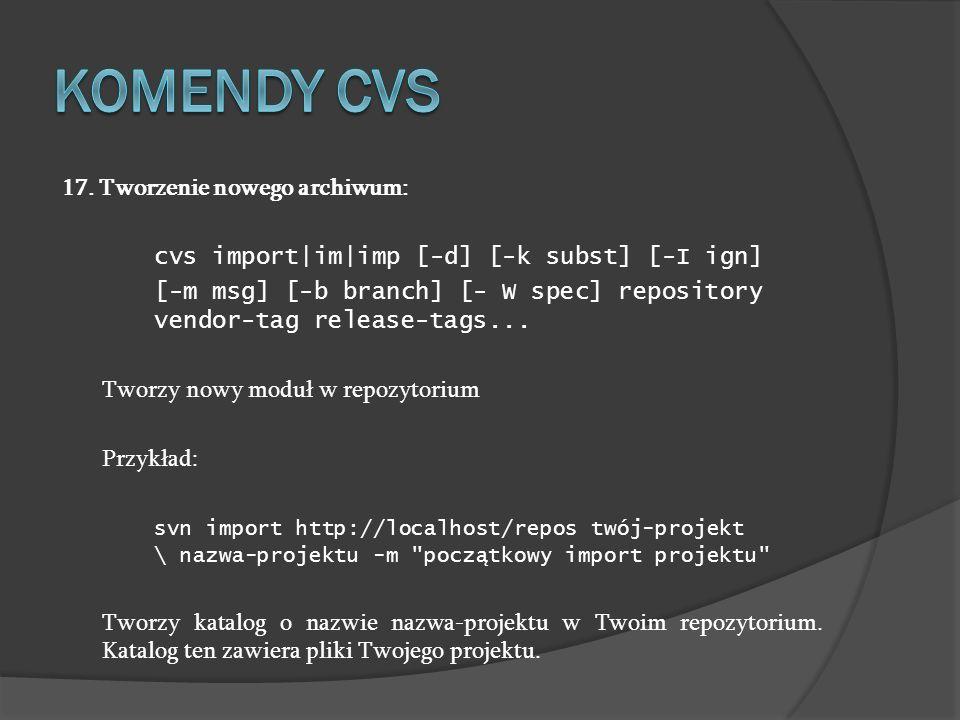 17. Tworzenie nowego archiwum: cvs import|im|imp [-d] [-k subst] [-I ign] [-m msg] [-b branch] [- W spec] repository vendor-tag release-tags... Tworzy