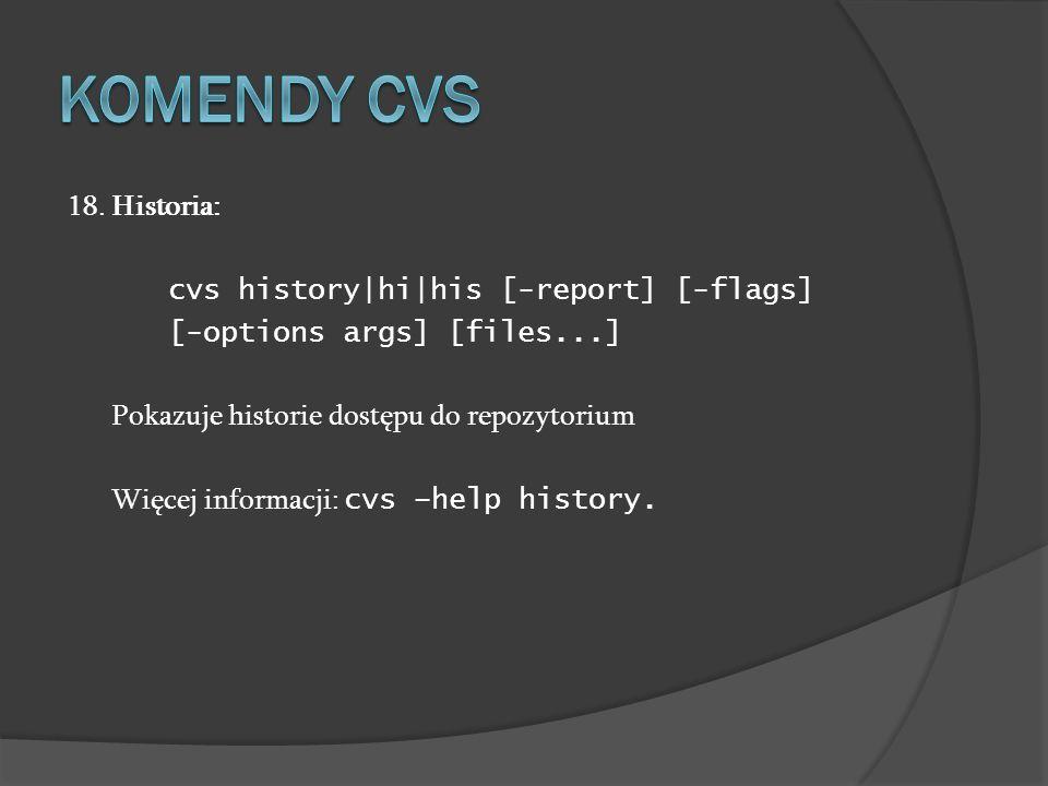 18. Historia: cvs history|hi|his [-report] [-flags] [-options args] [files...] Pokazuje historie dostępu do repozytorium Więcej informacji: cvs –help