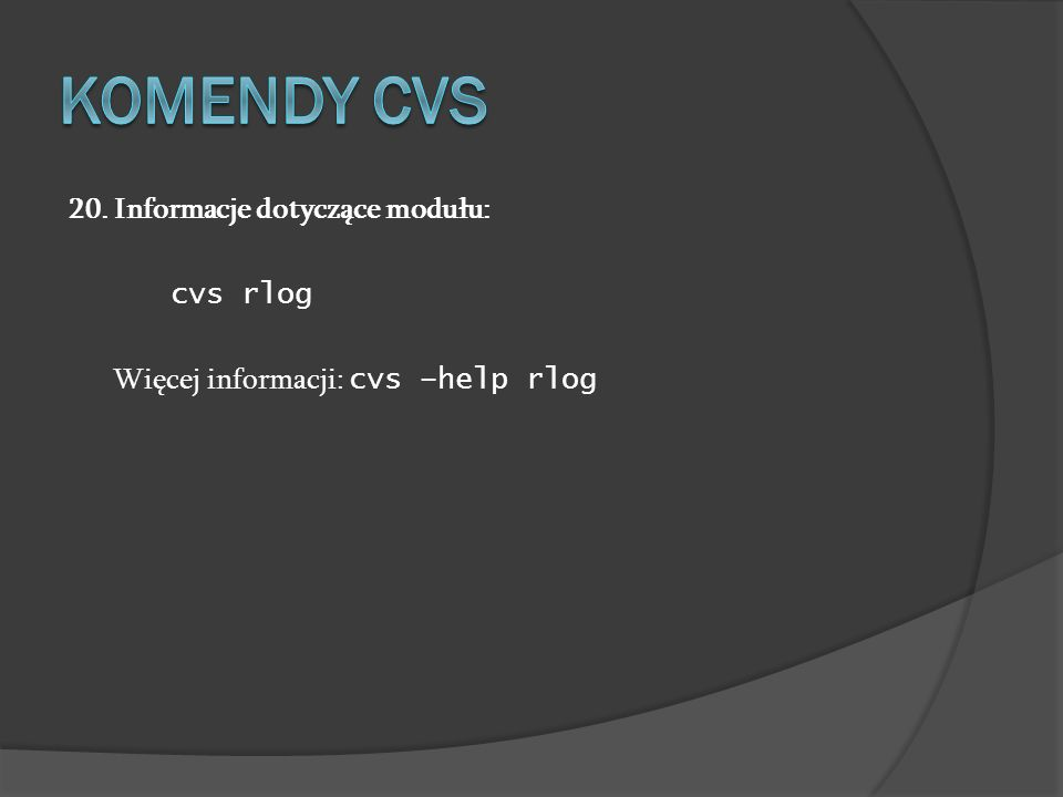 20. Informacje dotyczące modułu: cvs rlog Więcej informacji: cvs –help rlog