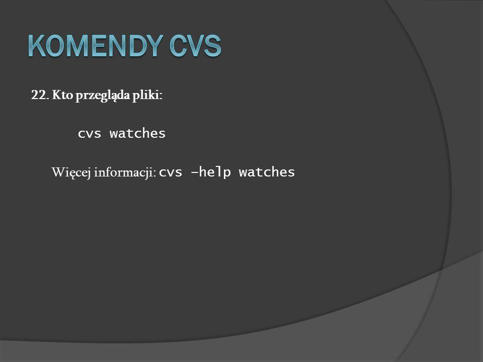 22. Kto przegląda pliki: cvs watches Więcej informacji: cvs –help watches