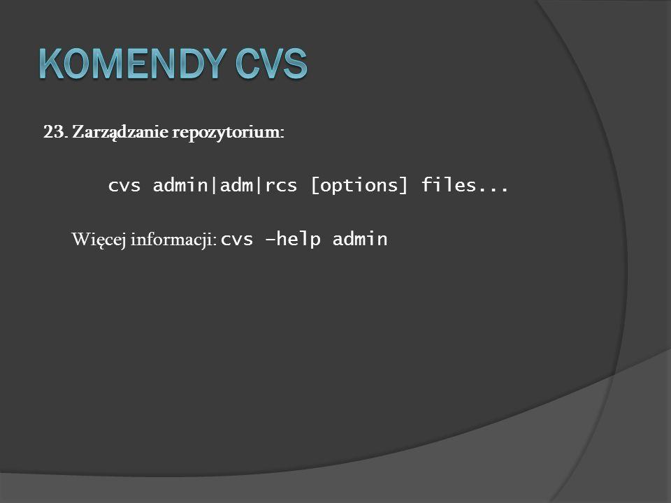 23. Zarządzanie repozytorium: cvs admin|adm|rcs [options] files... Więcej informacji: cvs –help admin