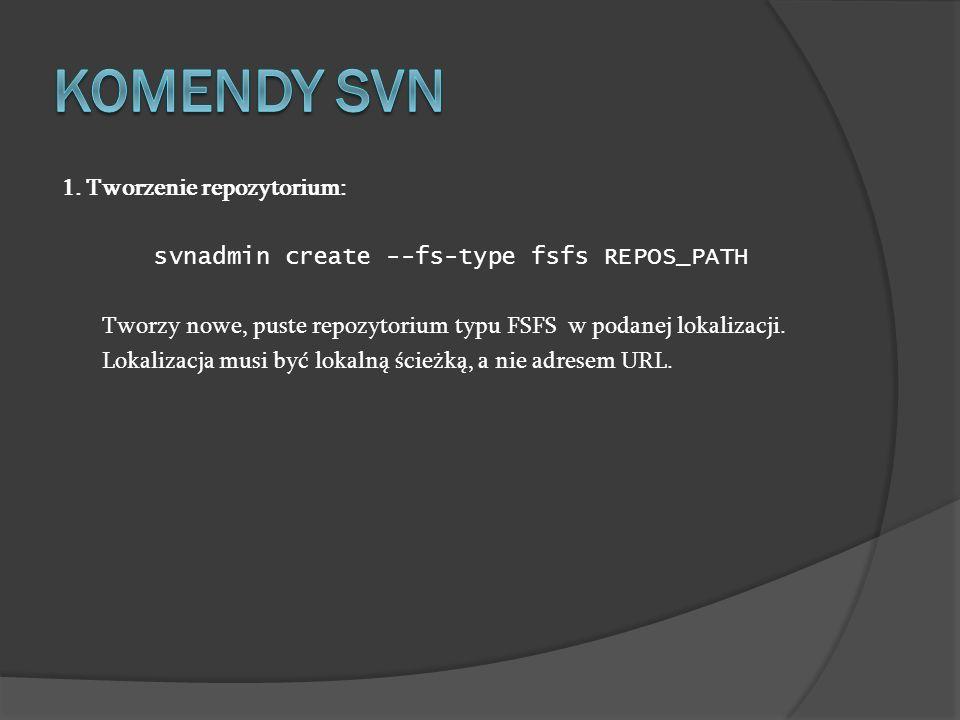 1. Tworzenie repozytorium: svnadmin create --fs-type fsfs REPOS_PATH Tworzy nowe, puste repozytorium typu FSFS w podanej lokalizacji. Lokalizacja musi