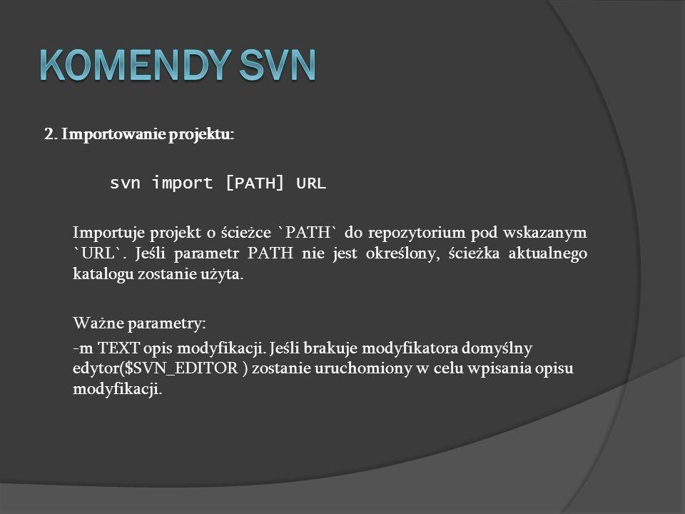2. Importowanie projektu: svn import [PATH] URL Importuje projekt o ścieżce `PATH` do repozytorium pod wskazanym `URL`. Jeśli parametr PATH nie jest o