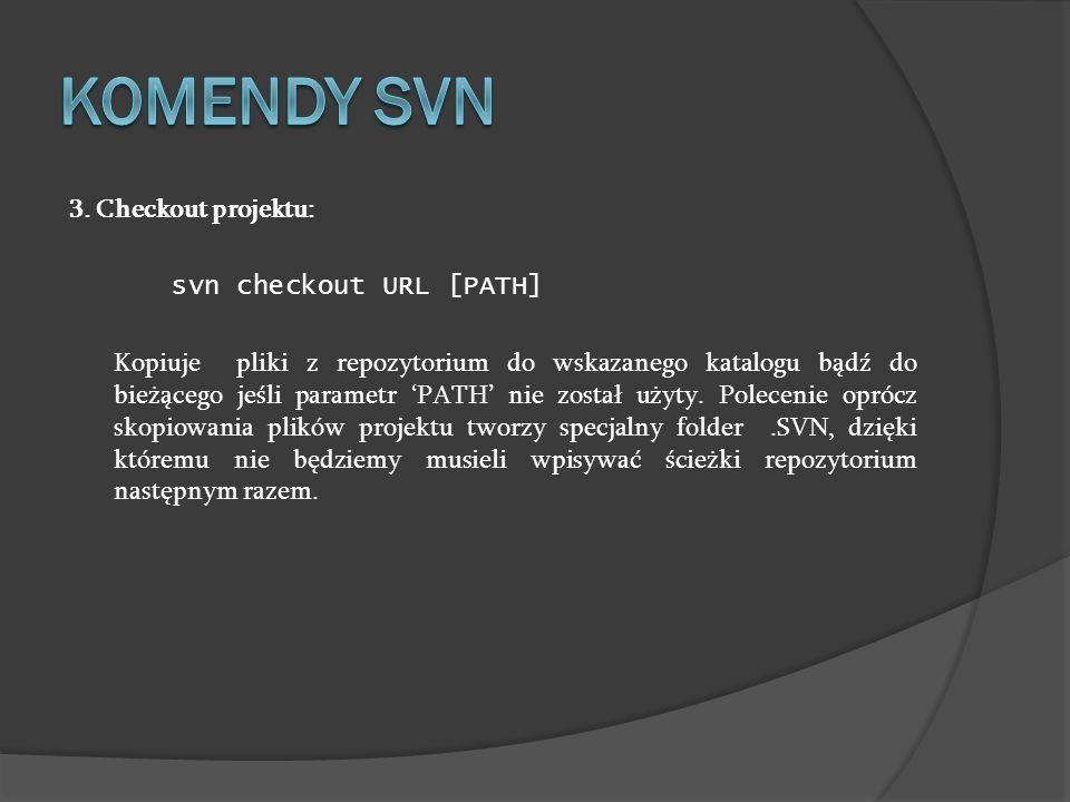 3. Checkout projektu: svn checkout URL [PATH] Kopiuje pliki z repozytorium do wskazanego katalogu bądź do bieżącego jeśli parametr PATH nie został uży