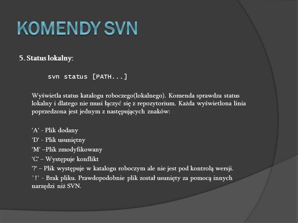 5. Status lokalny: svn status [PATH...] Wyświetla status katalogu roboczego(lokalnego). Komenda sprawdza status lokalny i dlatego nie musi łączyć się