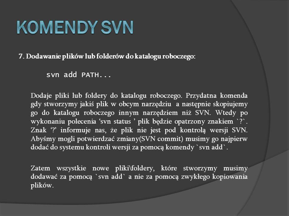 7. Dodawanie plików lub folderów do katalogu roboczego: svn add PATH... Dodaje pliki lub foldery do katalogu roboczego. Przydatna komenda gdy stworzym