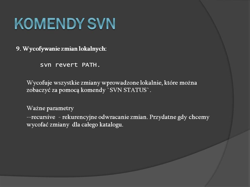 9. Wycofywanie zmian lokalnych: svn revert PATH. Wycofuje wszystkie zmiany wprowadzone lokalnie, które można zobaczyć za pomocą komendy `SVN STATUS`.